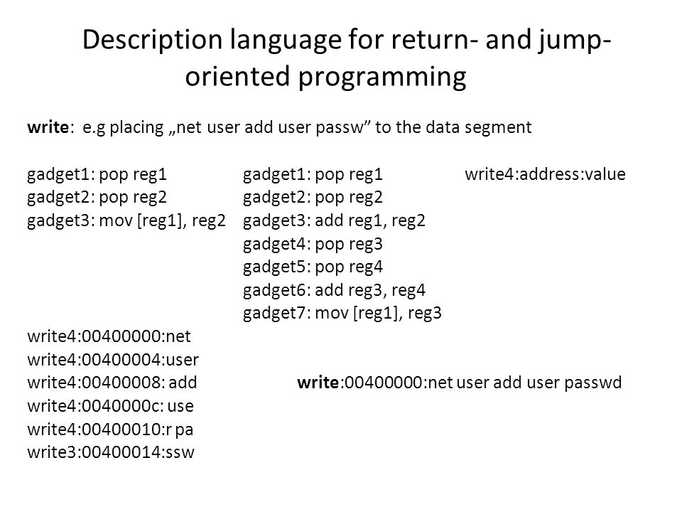 "Description language for return- and jump- oriented programming write: e.g placing ""net user add user passw to the data segment gadget1: pop reg1 gadget1: pop reg1 write4:address:value gadget2: pop reg2 gadget2: pop reg2 gadget3: mov [reg1], reg2 gadget3: add reg1, reg2 gadget4: pop reg3 gadget5: pop reg4 gadget6: add reg3, reg4 gadget7: mov [reg1], reg3 write4:00400000:net write4:00400004:user write4:00400008: add write:00400000:net user add user passwd write4:0040000c: use write4:00400010:r pa write3:00400014:ssw"
